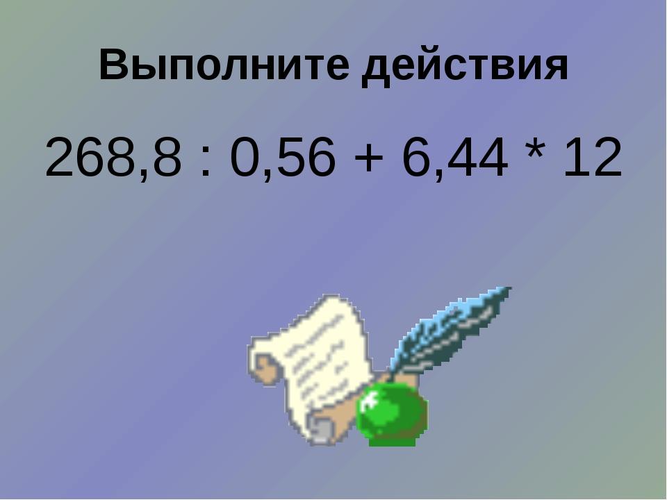 Выполните действия 268,8 : 0,56 + 6,44 * 12
