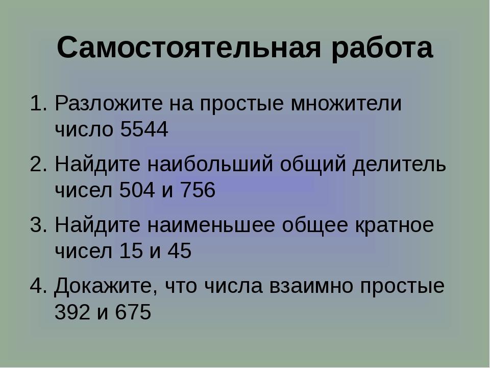 Самостоятельная работа Разложите на простые множители число 5544 Найдите наиб...