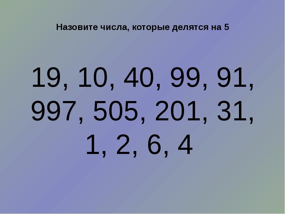 Назовите числа, которые делятся на 5 19, 10, 40, 99, 91, 997, 505, 201, 31, 1...