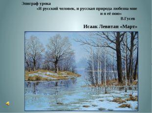 Исаак Левитан «Март» Эпиграф урока «Я русский человек, и русская природа люб