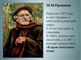М.М.Пришвин Родился в 1873 году в селе Хрущево, в небогатой купеческой семье.