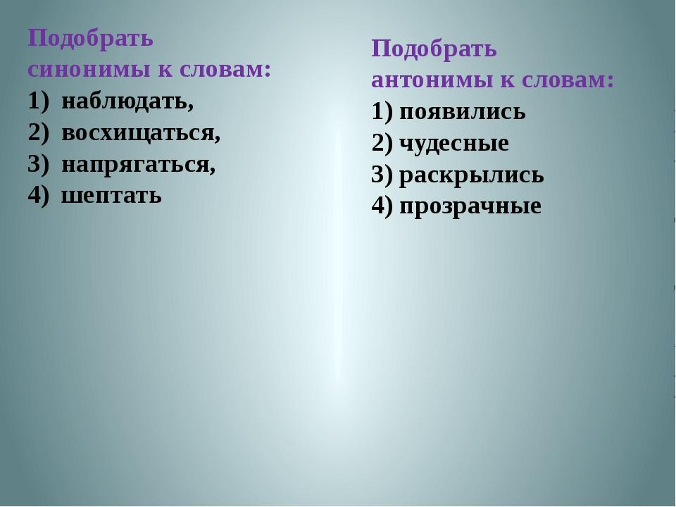 Подобрать синонимы к словам: наблюдать, восхищаться, напрягаться, шептать Под...