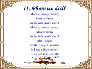 II. Phonetic drill Money, money, money Must be funny In the rich man's world