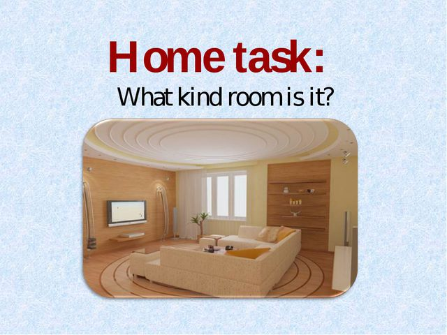 Home task: What kind room is it?