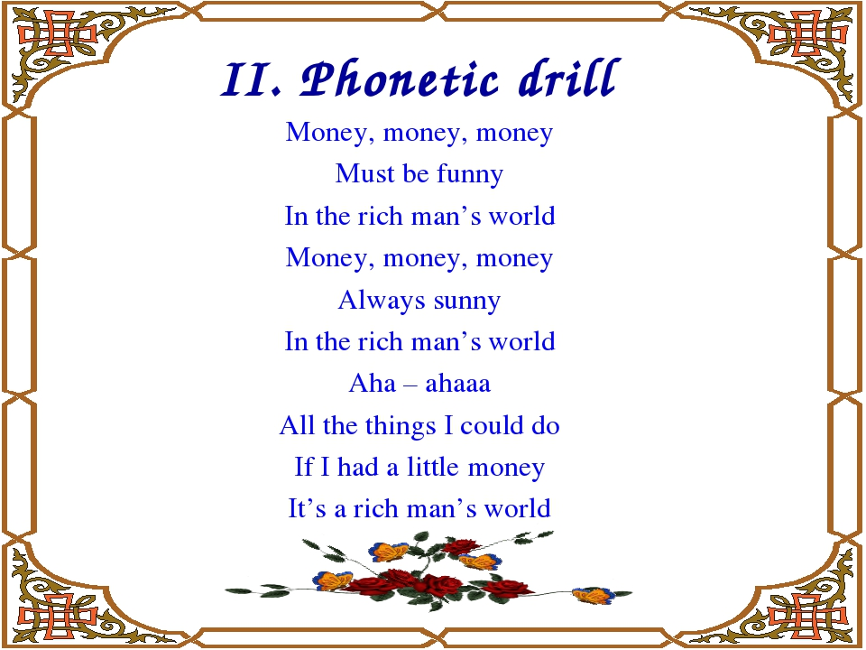 II. Phonetic drill Money, money, money Must be funny In the rich man's world...