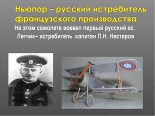 На этом самолете воевал первый русский ас. Летчик– истребитель капитан П.Н.