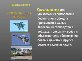Истребители ВВС РФ Предназначена для уничтожения самолётов и беспилотных сред