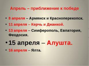 Апрель – приближение к победе 8 апреля – Армянск и Красноперекопск. 11 апреля