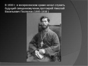 В 1930 г. в воскресенском храме начал служить будущий священномученик,протоир