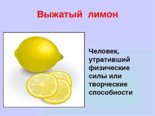 Выжатый лимон Человек, утративший физические силы или творческие способности
