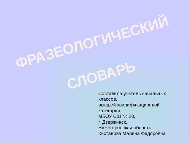 ФРАЗЕОЛОГИЧЕСКИЙ СЛОВАРЬ Составила учитель начальных классов, высшей квалифик...