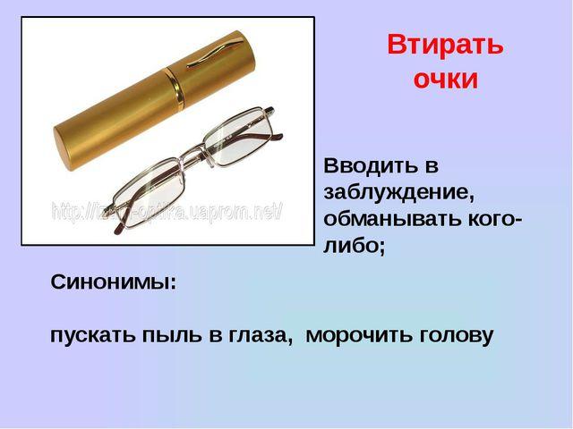 Втирать очки Вводить в заблуждение, обманывать кого-либо; Синонимы: пускать п...
