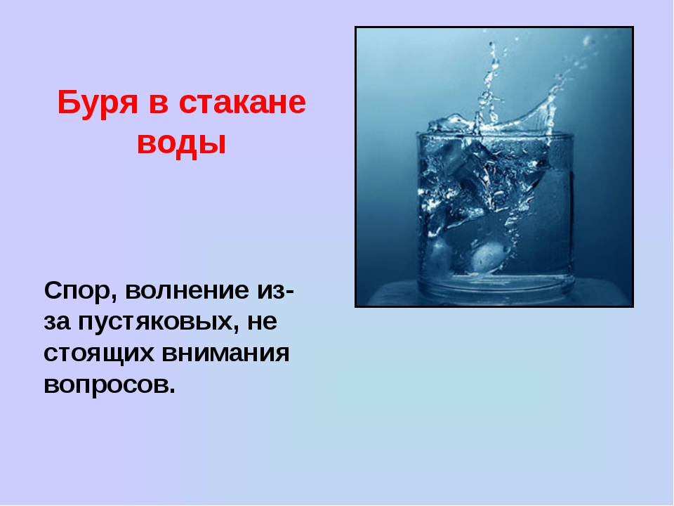 Буря в стакане воды Спор, волнение из-за пустяковых, не стоящих внимания вопр...