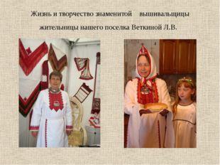 Жизнь и творчество знаменитой вышивальщицы жительницы нашего поселка Веткиной