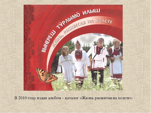 В 2010 году издан альбом – каталог «Жизнь расшитая на холсте».
