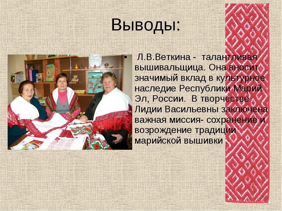 Выводы: Л.В.Веткина - талантливая вышивальщица. Она вносит значимый вклад в к...