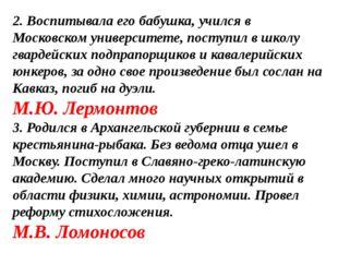 2. Воспитывала его бабушка, учился в Московском университете, поступил в школ