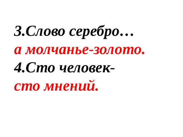 3.Слово серебро… а молчанье-золото. 4.Сто человек- сто мнений.