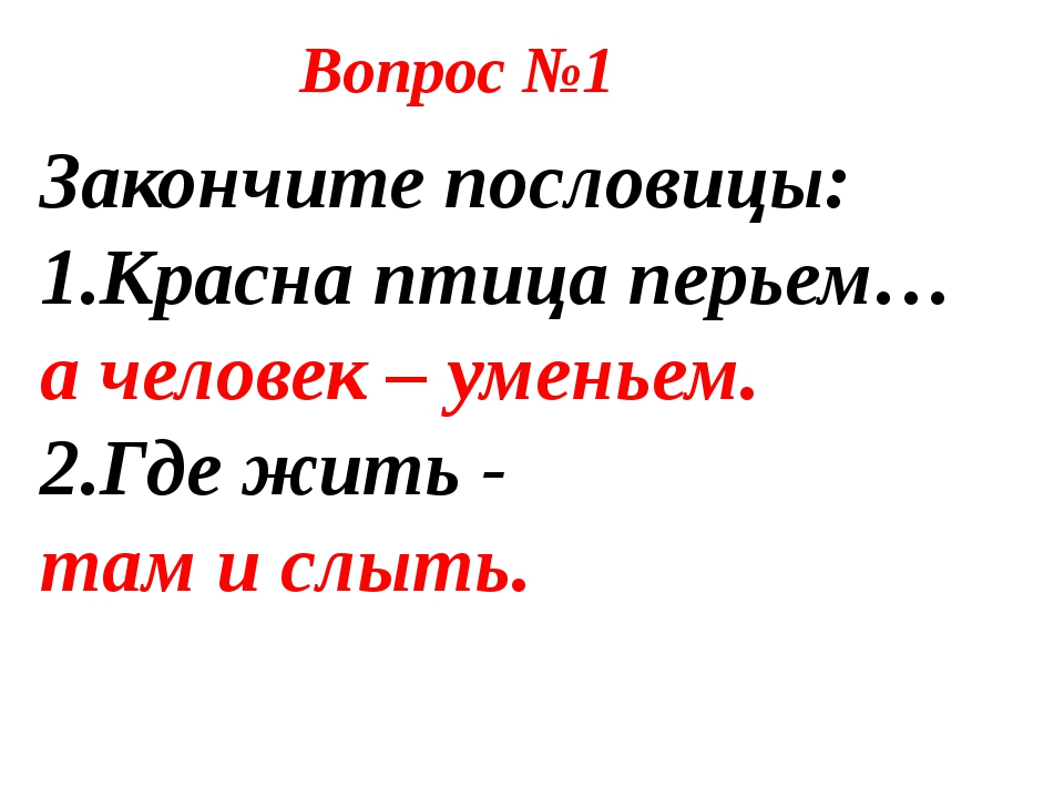 Закончите пословицы: 1.Красна птица перьем… а человек – уменьем. 2.Где жить...
