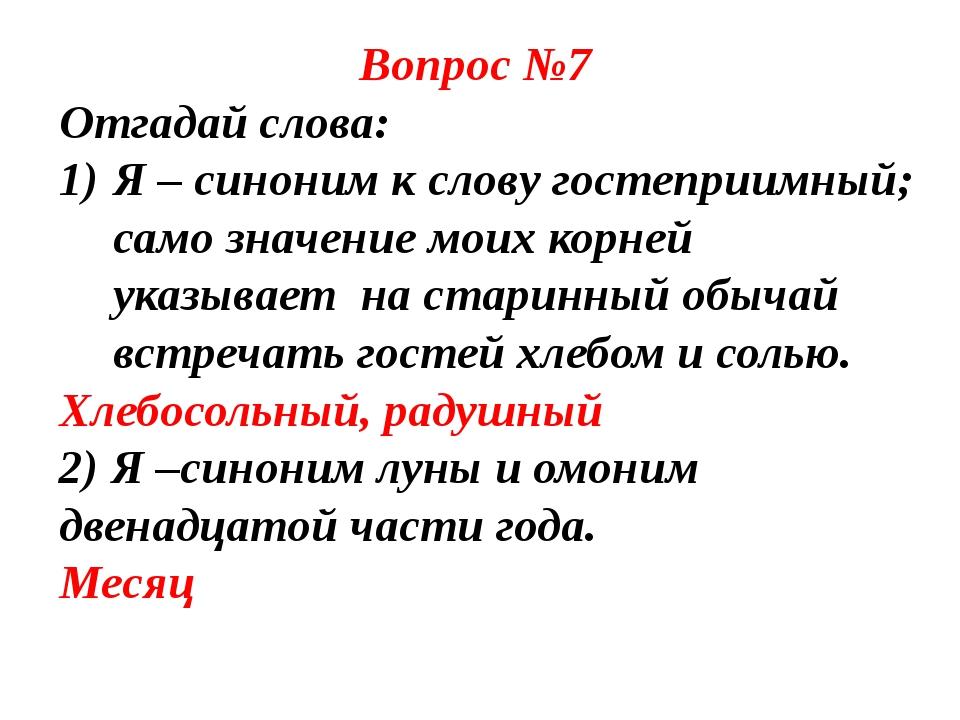Вопрос №7 Отгадай слова: Я – синоним к слову гостеприимный; само значение мо...