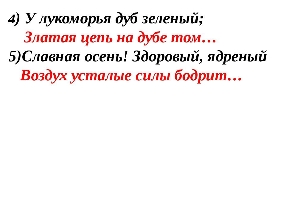 4) У лукоморья дуб зеленый; Златая цепь на дубе том… Славная осень! Здоровый,...