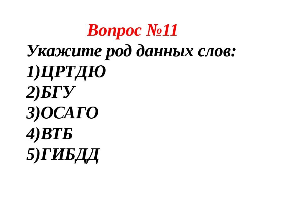 Вопрос №11 Укажите род данных слов: ЦРТДЮ БГУ ОСАГО ВТБ ГИБДД