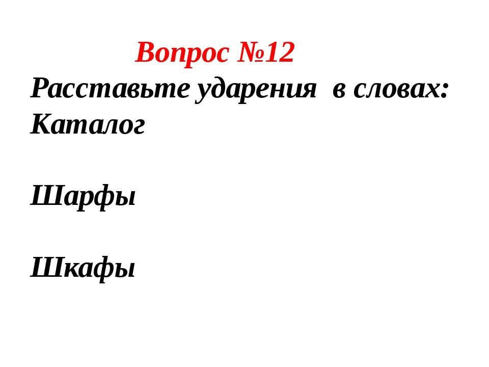 Вопрос №12 Расставьте ударения в словах: Каталог Катало́г Шарфы Ша́рфы Шкафы...