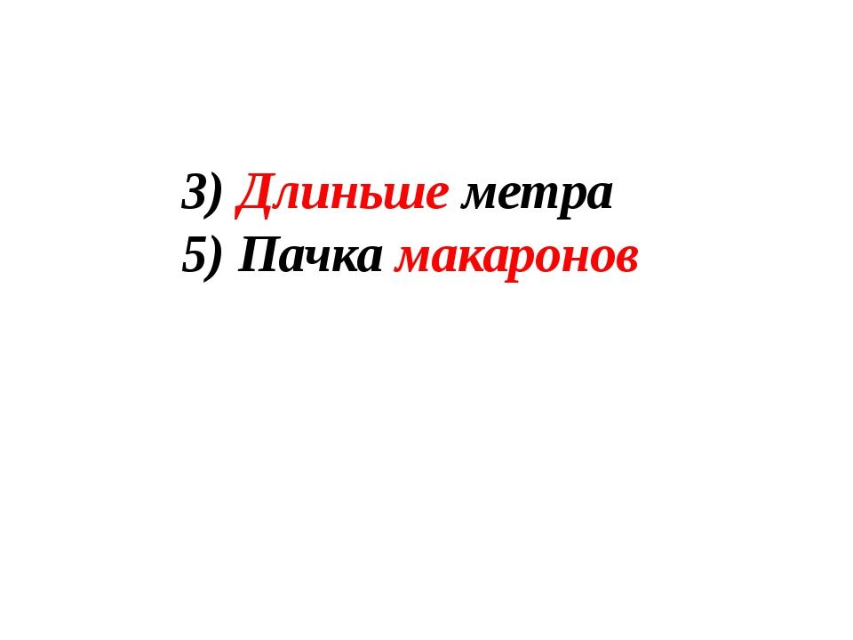 3) Длиньше метра 5) Пачка макаронов
