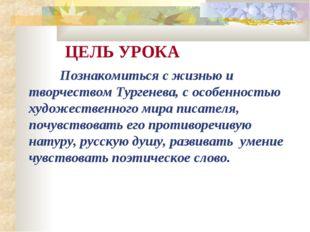 ЦЕЛЬ УРОКА Познакомиться с жизнью и творчеством Тургенева, с особенностью х