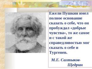Ежели Пушкин имел полное основание сказать о себе, что он пробуждал «добрые ч