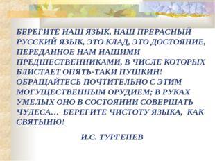 БЕРЕГИТЕ НАШ ЯЗЫК, НАШ ПРЕРАСНЫЙ РУССКИЙ ЯЗЫК, ЭТО КЛАД, ЭТО ДОСТОЯНИЕ, ПЕРЕД