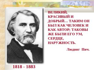1818 - 1883 ВЕЛИКИЙ, КРАСИВЫЙ И ДОБРЫЙ… ТАКИМ ОН БЫЛ КАК ЧЕЛОВЕК И КАК АВТОР;