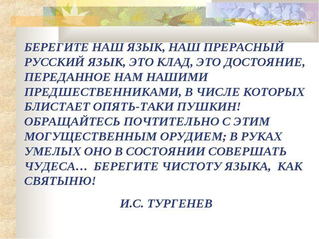 БЕРЕГИТЕ НАШ ЯЗЫК, НАШ ПРЕРАСНЫЙ РУССКИЙ ЯЗЫК, ЭТО КЛАД, ЭТО ДОСТОЯНИЕ, ПЕРЕД...