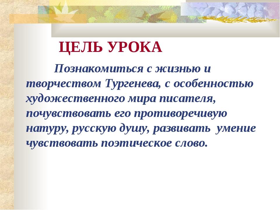 ЦЕЛЬ УРОКА Познакомиться с жизнью и творчеством Тургенева, с особенностью х...