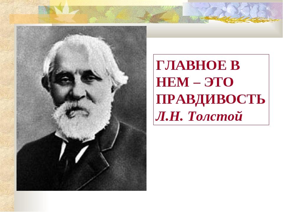 ГЛАВНОЕ В НЕМ – ЭТО ПРАВДИВОСТЬ Л.Н. Толстой