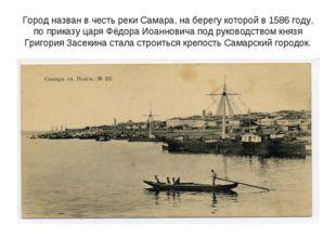 Город назван в честь реки Самара, на берегу которой в 1586 году, по приказу ц