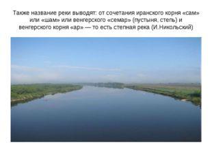 Также название реки выводят: от сочетания иранского корня «сам» или «шам» или