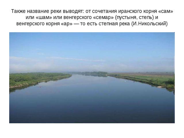 Также название реки выводят: от сочетания иранского корня «сам» или «шам» или...