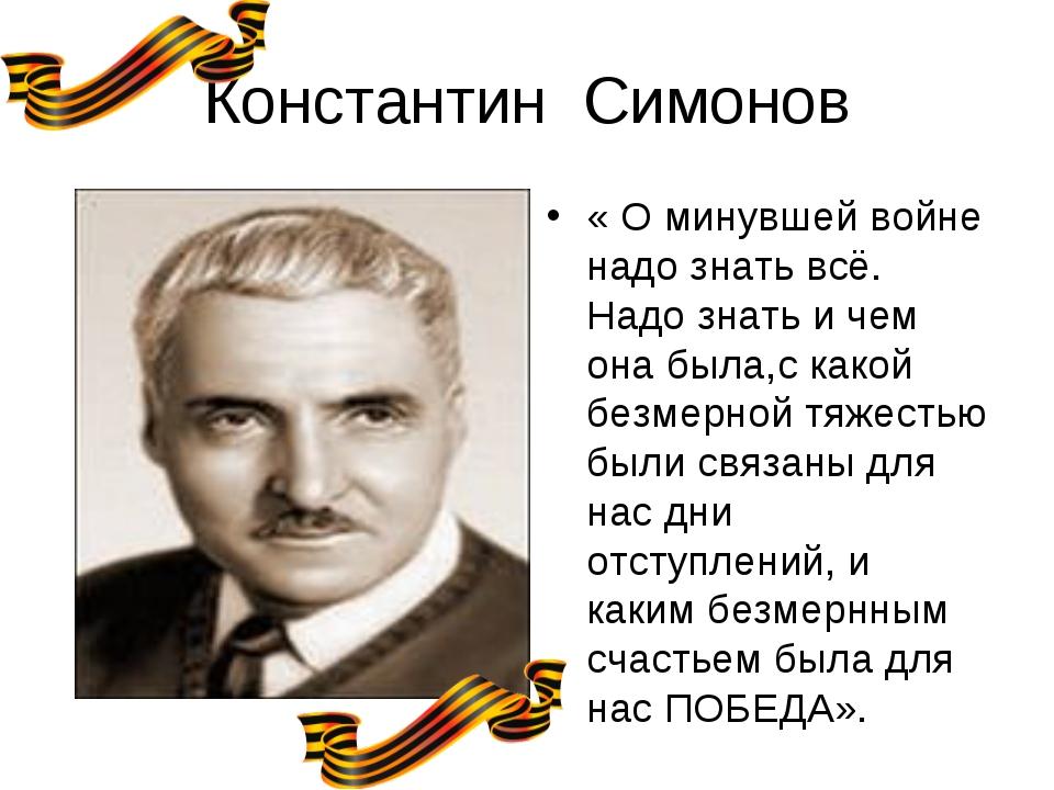 Константин Симонов « О минувшей войне надо знать всё. Надо знать и чем она бы...