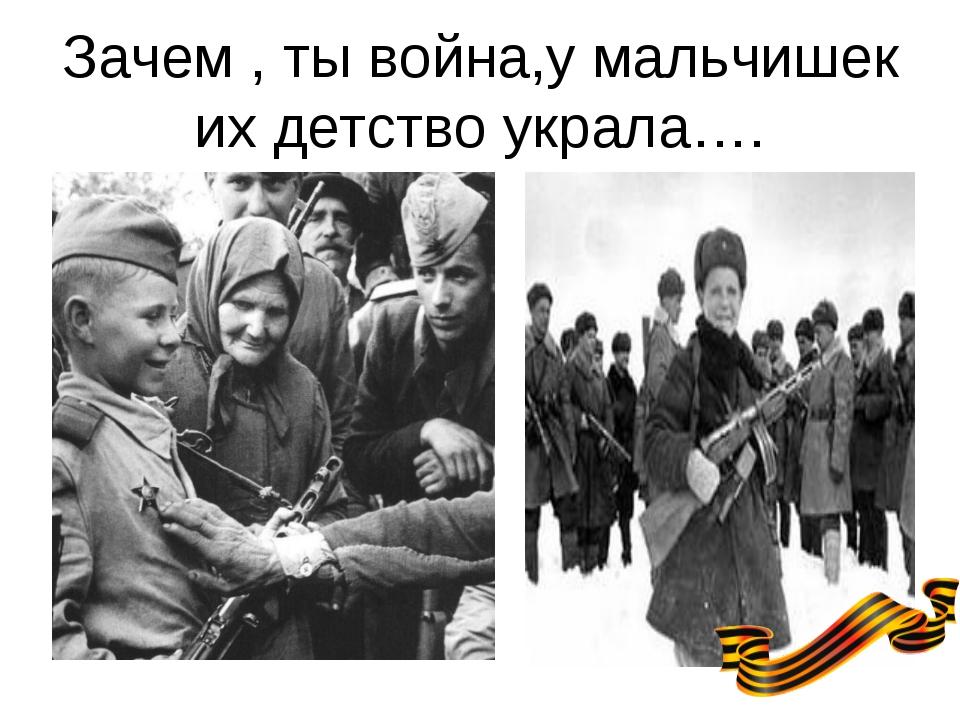 Зачем , ты война,у мальчишек их детство украла….