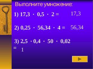 Выполните умножение: 17,3 56,34 1 1) 17,3 · 0,5 · 2 =  2) 0,25 · 56,34 · 4