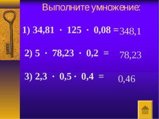 Выполните умножение: 1) 34,81 · 125 · 0,08 =  2) 5 · 78,23 · 0,2 = 3)