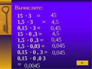 Вычислите: 45 4,5 0,45 4,5 0,45 0,045 0,045 0,0045 15 · 3 = 1,5 · 3 = 0,