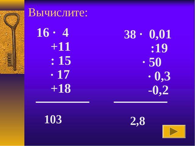 Вычислите: 16 · 4 +11 : 15 · 17 +18 103 38 · 0,01 :19 · 50 · 0,3 -0,2 2,8