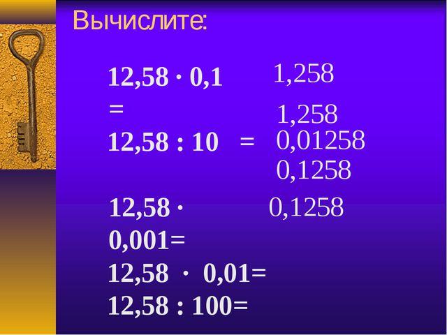 Вычислите: 12,58 · 0,1= 12,58 : 10 = 12,58 · 0,001= 12,58 · 0,01= 12,58 :...