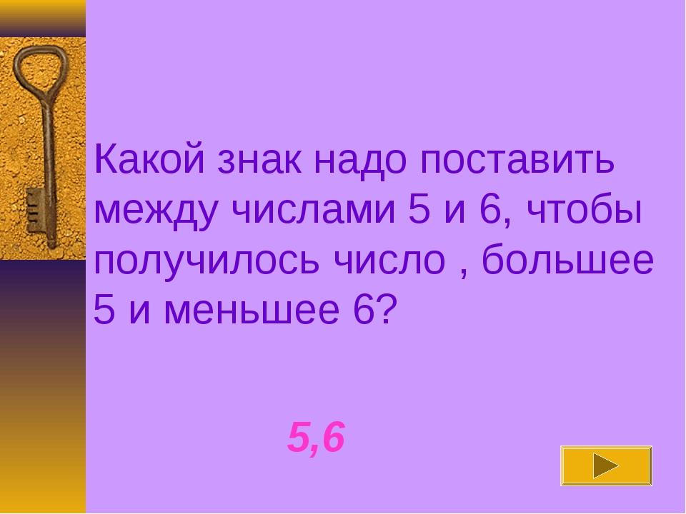 Какой знак надо поставить между числами 5 и 6, чтобы получилось число , больш...