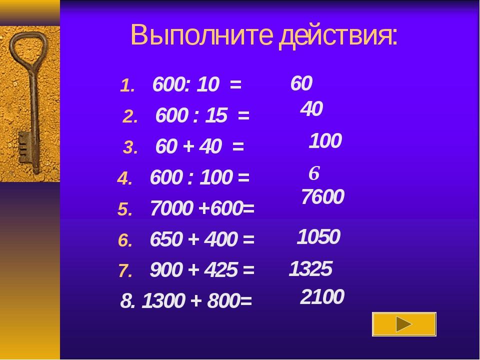 Выполните действия: 600: 10 = 600 : 15 = 60 + 40 = 600 : 100 = 7000 +600= 650...