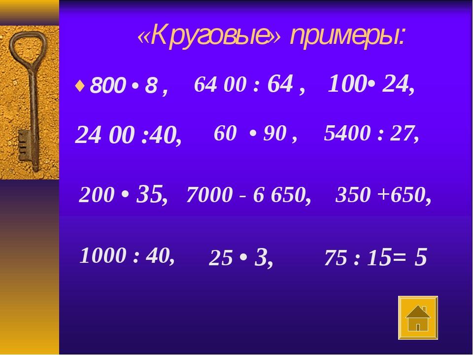 «Круговые» примеры: 800 • 8 , 64 00 : 64 , 100• 24, 60 • 90 , 5400 : 27, 200...