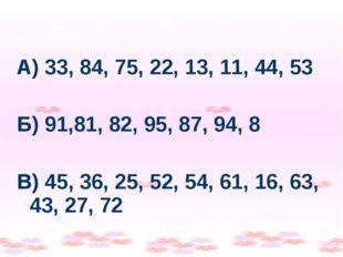 А) 33, 84, 75, 22, 13, 11, 44, 53 Б) 91,81, 82, 95, 87, 94, 8 В) 45, 36, 25,