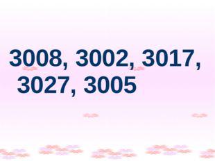 3008, 3002, 3017, 3027, 3005
